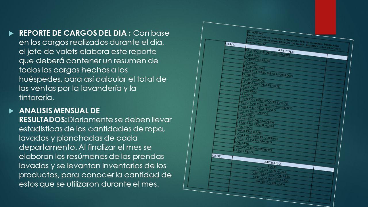 REPORTE DE CARGOS DEL DIA : Con base en los cargos realizados durante el día, el jefe de valets elabora este reporte que deberá contener un resumen de todos los cargos hechos a los huéspedes, para así calcular el total de las ventas por la lavandería y la tintorería.