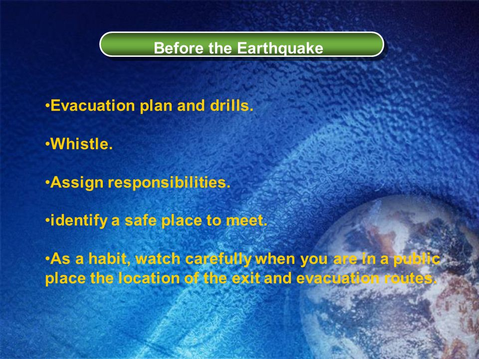 Before the EarthquakeEvacuation plan and drills. Whistle. Assign responsibilities. identify a safe place to meet.