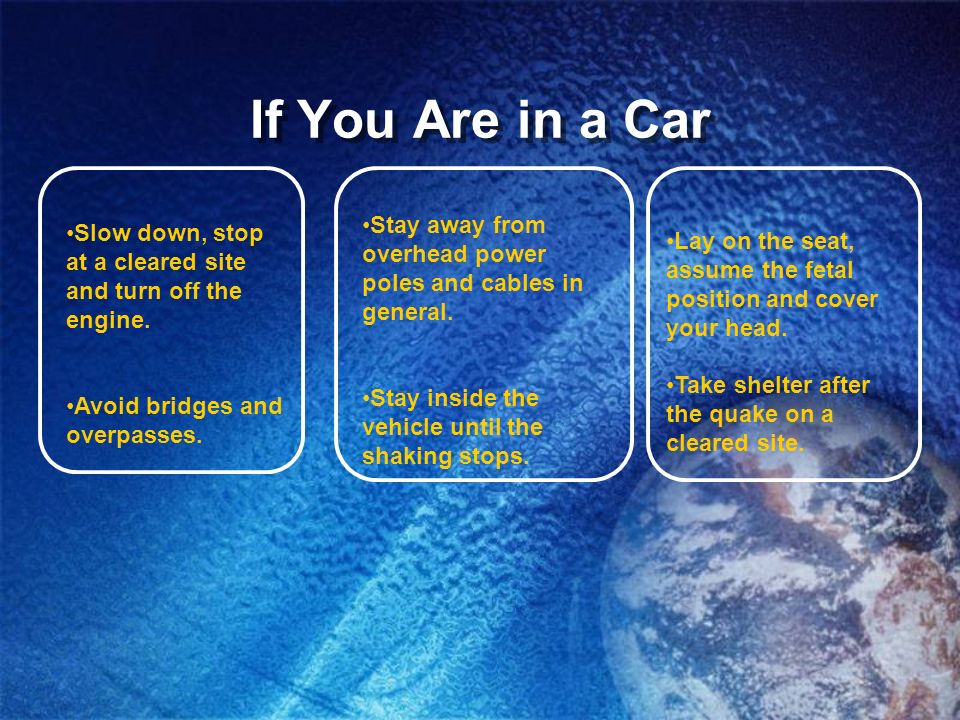 If You Are in a CarStay away from overhead power poles and cables in general. Stay inside the vehicle until the shaking stops.