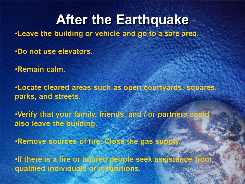After the Earthquake Leave the building or vehicle and go to a safe area. Do not use elevators. Remain calm.