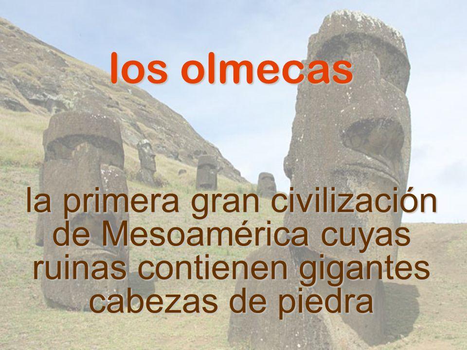 los olmecasla primera gran civilización de Mesoamérica cuyas ruinas contienen gigantes cabezas de piedra.