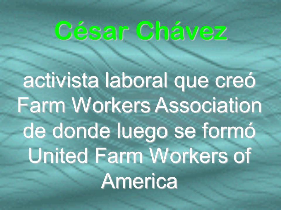 César Chávezactivista laboral que creó Farm Workers Association de donde luego se formó United Farm Workers of America.