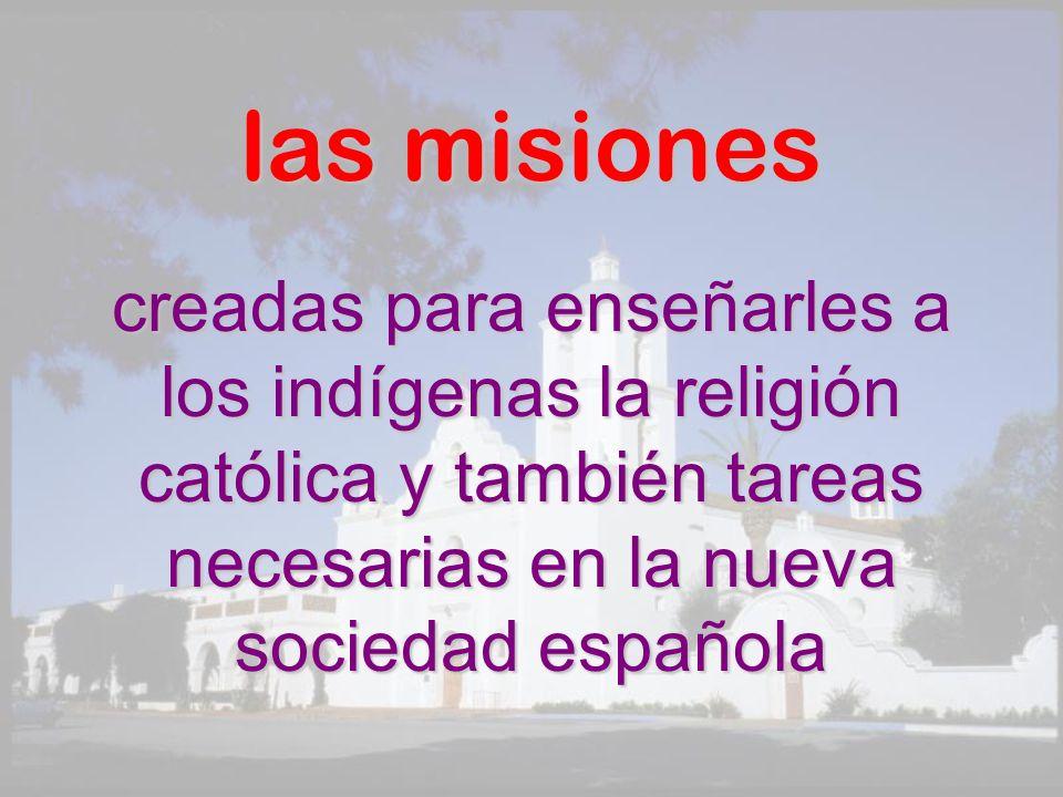 las misiones creadas para enseñarles a los indígenas la religión católica y también tareas necesarias en la nueva sociedad española.