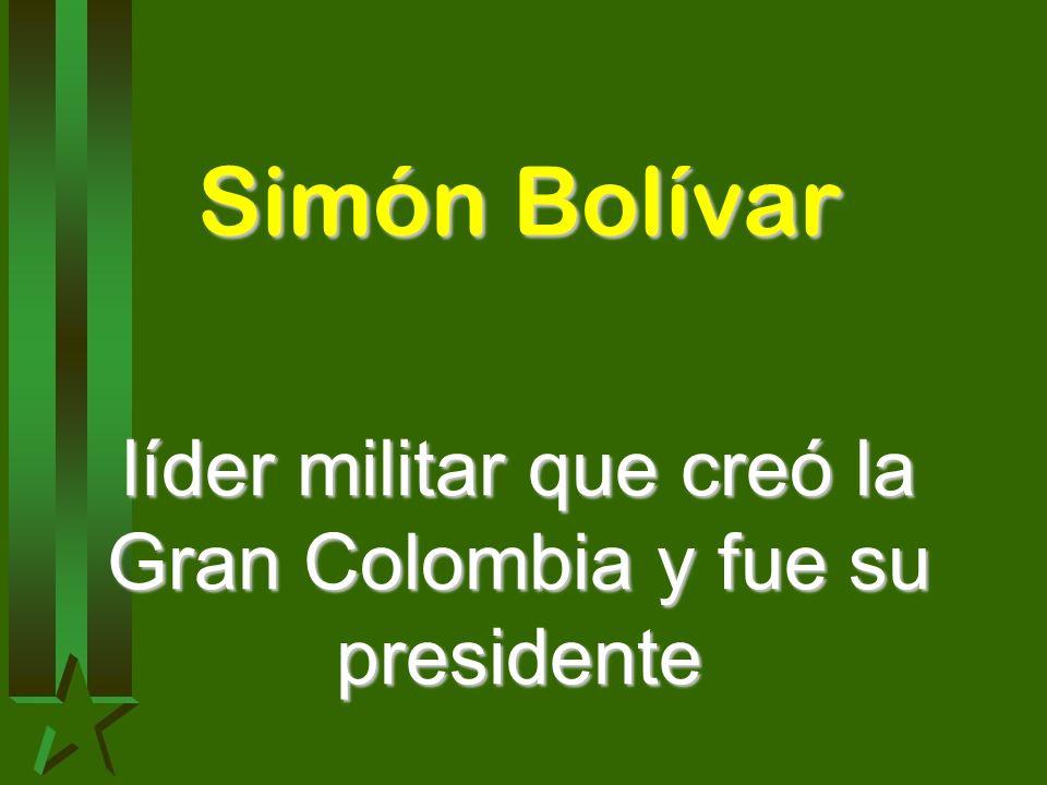 líder militar que creó la Gran Colombia y fue su presidente