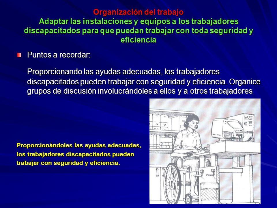 Organización del trabajo Adaptar las instalaciones y equipos a los trabajadores discapacitados para que puedan trabajar con toda seguridad y eficiencia