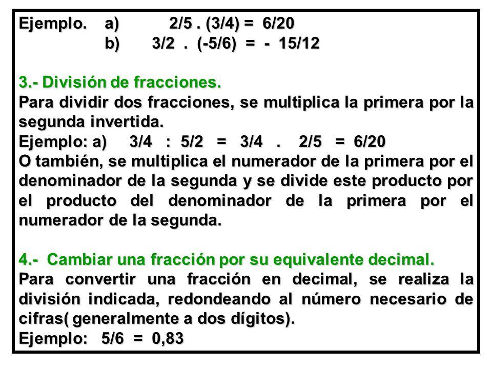 Ejemplo. a) 2/5 . (3/4) = 6/20 b) 3/2 . (-5/6) = - 15/12. 3.- División de fracciones.