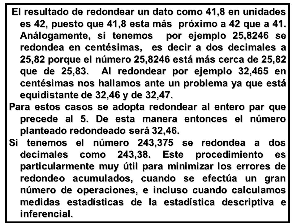 El resultado de redondear un dato como 41,8 en unidades es 42, puesto que 41,8 esta más próximo a 42 que a 41. Análogamente, si tenemos por ejemplo 25,8246 se redondea en centésimas, es decir a dos decimales a 25,82 porque el número 25,8246 está más cerca de 25,82 que de 25,83. Al redondear por ejemplo 32,465 en centésimas nos hallamos ante un problema ya que está equidistante de 32,46 y de 32,47.