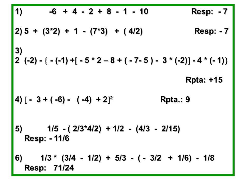 1) -6 + 4 - 2 + 8 - 1 - 10 Resp: - 7 5 + (3*2) + 1 - (7*3) + ( 4/2) Resp: - 7.