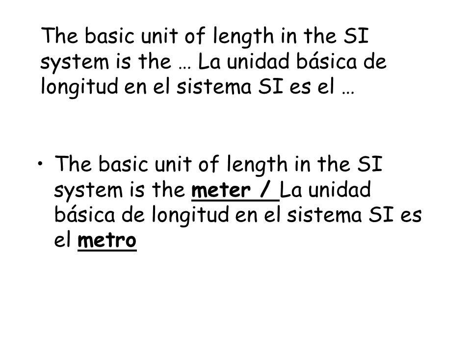 The basic unit of length in the SI system is the … La unidad básica de longitud en el sistema SI es el …