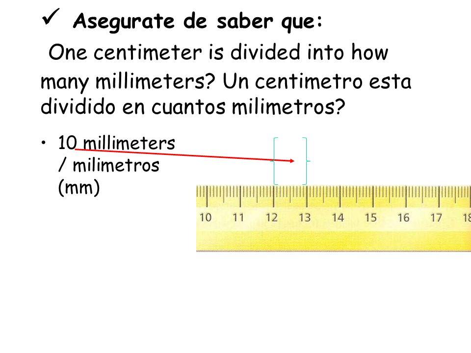  Asegurate de saber que: One centimeter is divided into how many millimeters Un centimetro esta dividido en cuantos milimetros