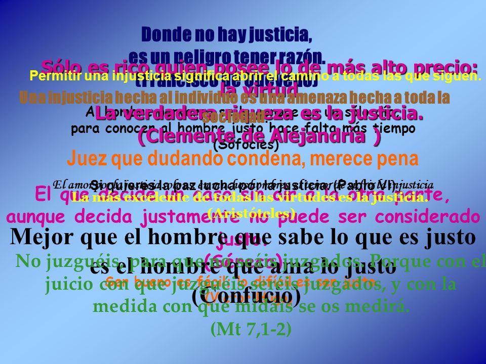 Donde no hay justicia, es un peligro tener razón. (Francisco de Quevedo) Sólo es rico quien posee lo de más alto precio: