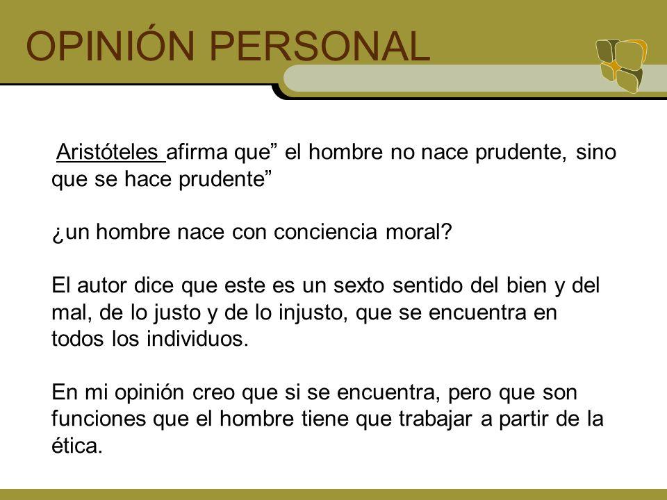 OPINIÓN PERSONAL Aristóteles afirma que el hombre no nace prudente, sino que se hace prudente ¿un hombre nace con conciencia moral