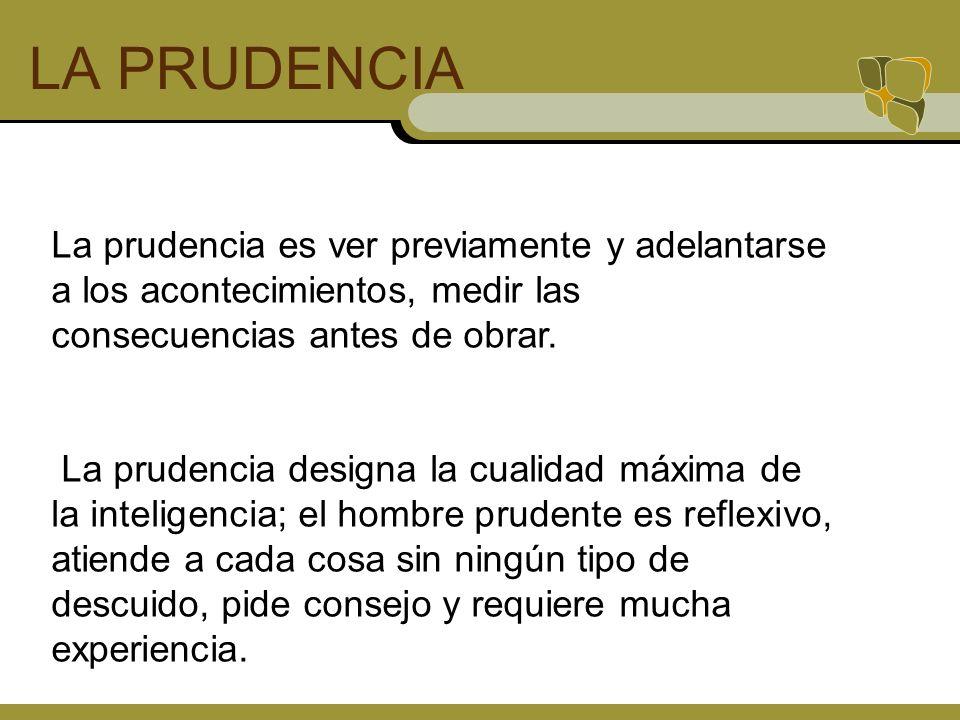 LA PRUDENCIA La prudencia es ver previamente y adelantarse a los acontecimientos, medir las consecuencias antes de obrar.