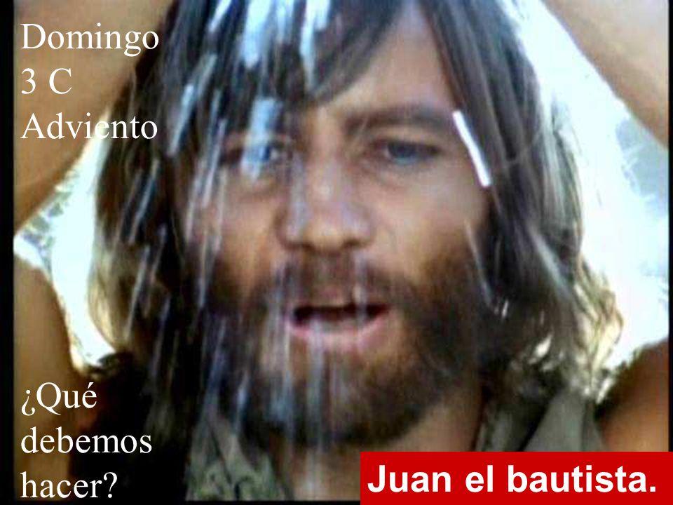 Domingo 3 C Adviento ¿Qué debemos hacer Juan el bautista.