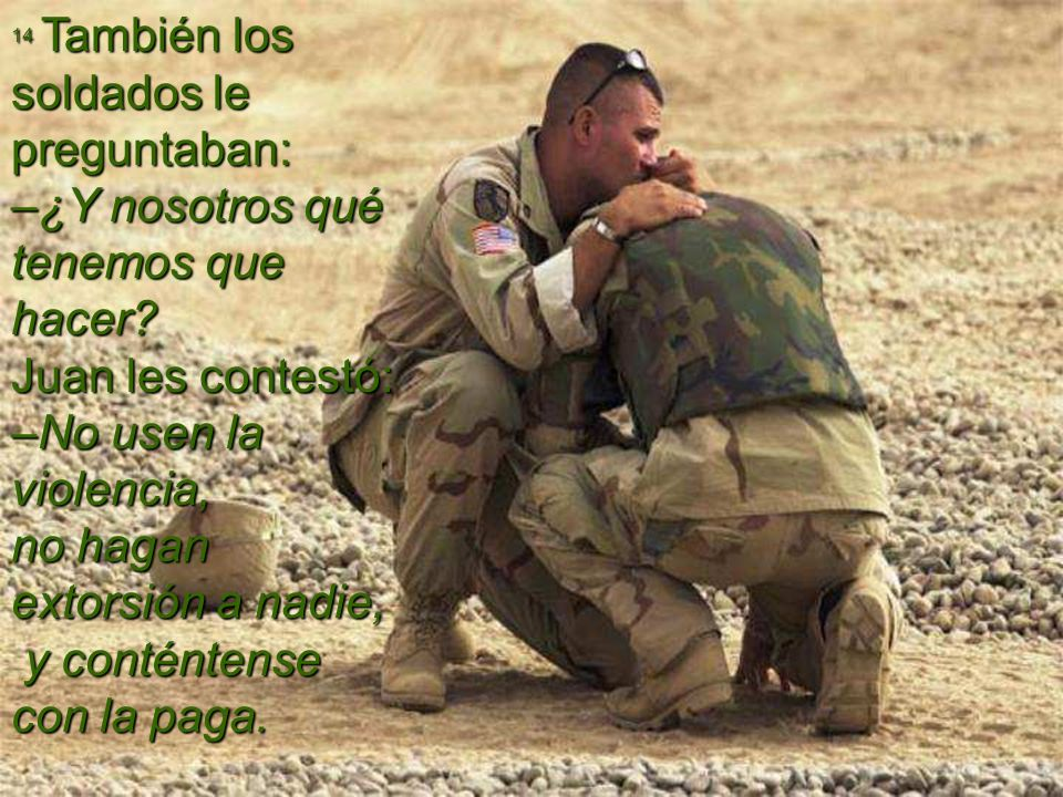 14 También los soldados le preguntaban: –¿Y nosotros qué tenemos que hacer.