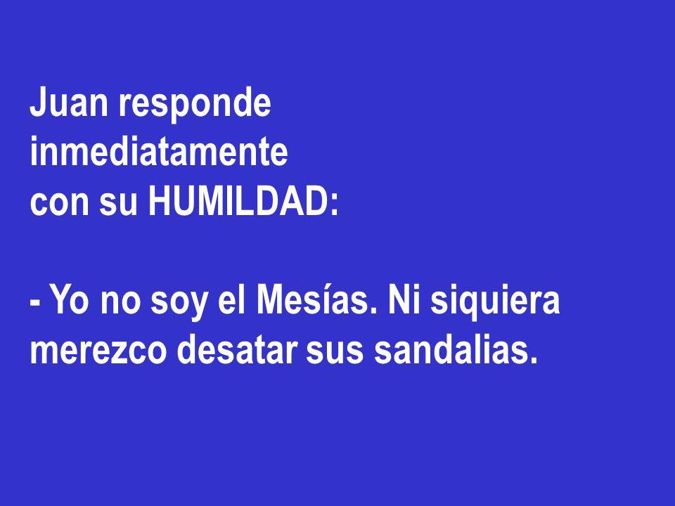 Juan responde inmediatamente. con su HUMILDAD: - Yo no soy el Mesías.