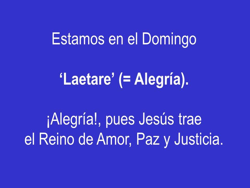 ¡Alegría!, pues Jesús trae el Reino de Amor, Paz y Justicia.