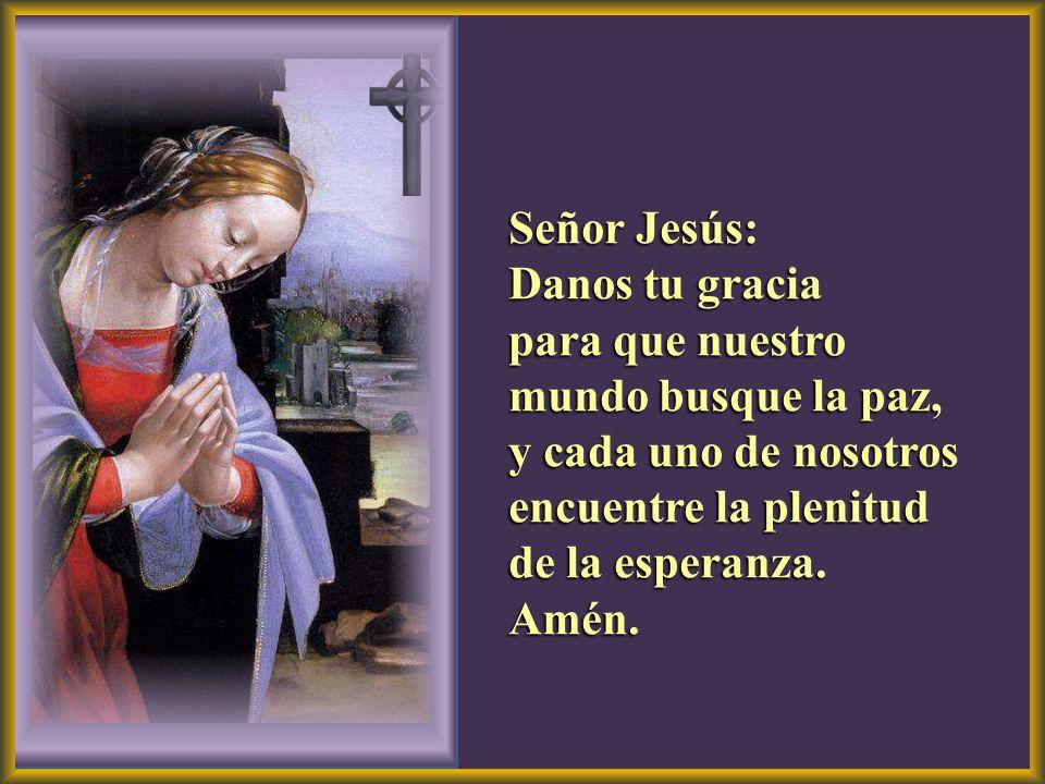 Señor Jesús: Danos tu gracia. para que nuestro mundo busque la paz, y cada uno de nosotros encuentre la plenitud.