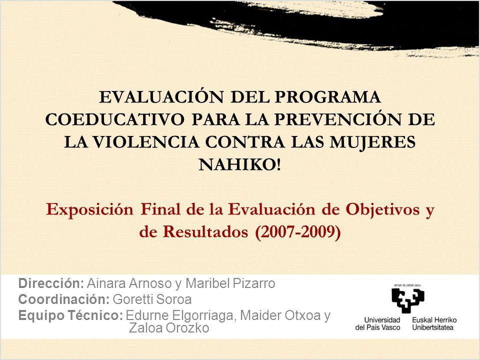 EVALUACIÓN DEL PROGRAMA COEDUCATIVO PARA LA PREVENCIÓN DE LA VIOLENCIA CONTRA LAS MUJERES NAHIKO! Exposición Final de la Evaluación de Objetivos y de Resultados (2007-2009)