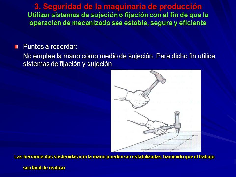 3. Seguridad de la maquinaria de producción Utilizar sistemas de sujeción o fijación con el fin de que la operación de mecanizado sea estable, segura y eficiente