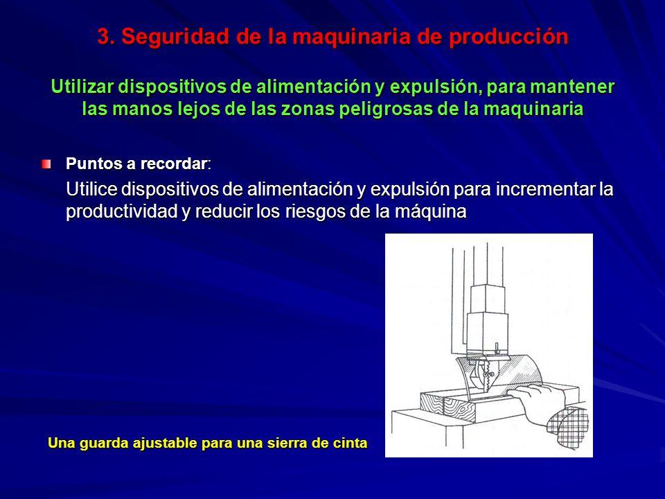 3. Seguridad de la maquinaria de producción Utilizar dispositivos de alimentación y expulsión, para mantener las manos lejos de las zonas peligrosas de la maquinaria