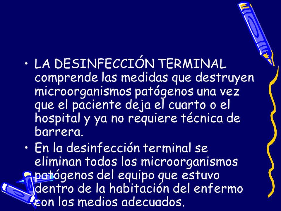 LA DESINFECCIÓN TERMINAL comprende las medidas que destruyen microorganismos patógenos una vez que el paciente deja el cuarto o el hospital y ya no requiere técnica de barrera.