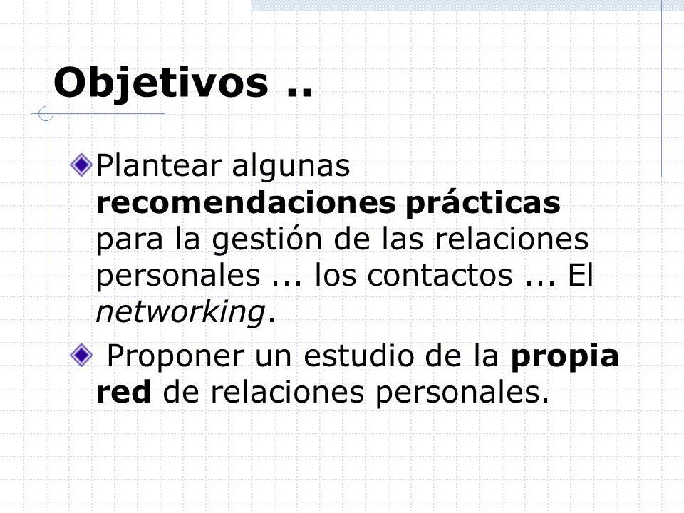 Objetivos .. Plantear algunas recomendaciones prácticas para la gestión de las relaciones personales ... los contactos ... El networking.
