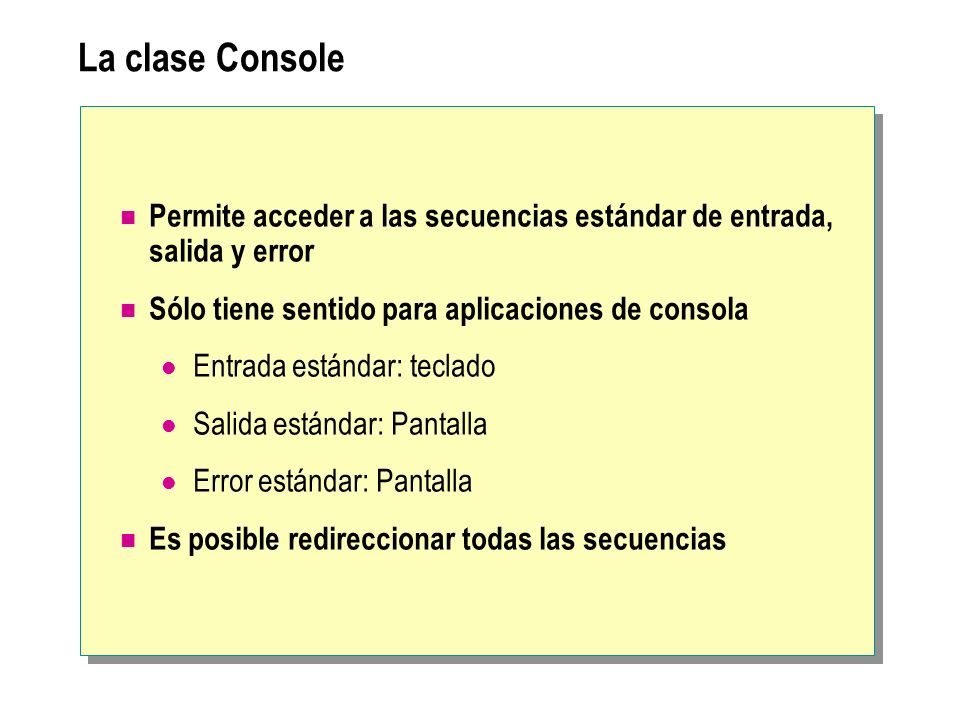 La clase Console Permite acceder a las secuencias estándar de entrada, salida y error. Sólo tiene sentido para aplicaciones de consola.