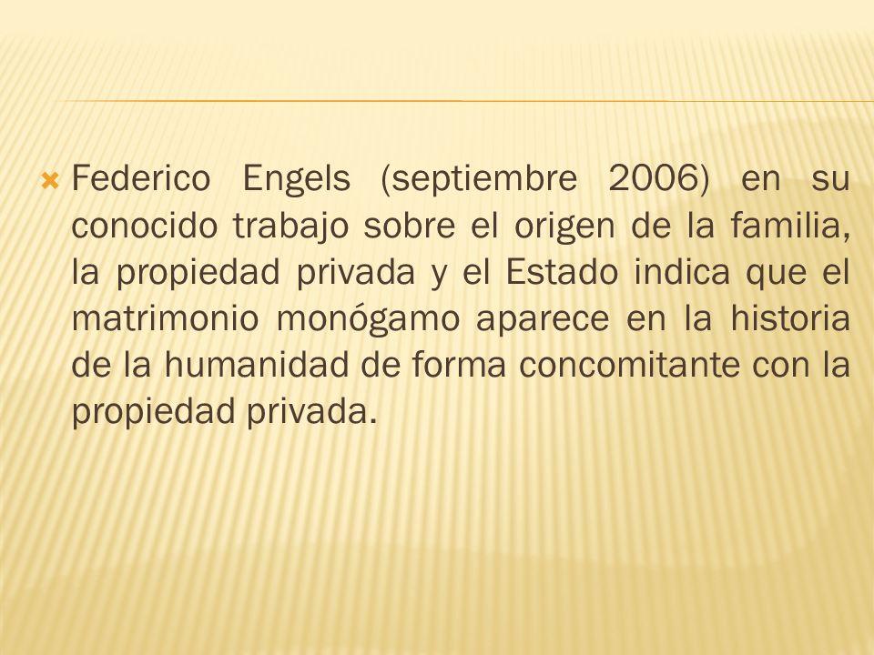 Federico Engels (septiembre 2006) en su conocido trabajo sobre el origen de la familia, la propiedad privada y el Estado indica que el matrimonio monógamo aparece en la historia de la humanidad de forma concomitante con la propiedad privada.