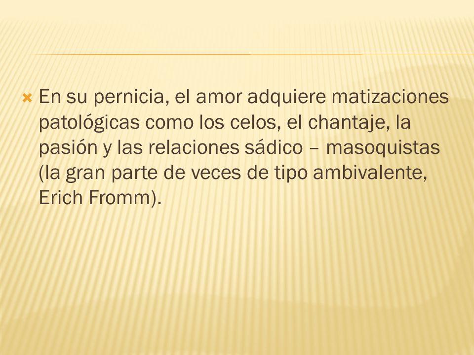 En su pernicia, el amor adquiere matizaciones patológicas como los celos, el chantaje, la pasión y las relaciones sádico – masoquistas (la gran parte de veces de tipo ambivalente, Erich Fromm).