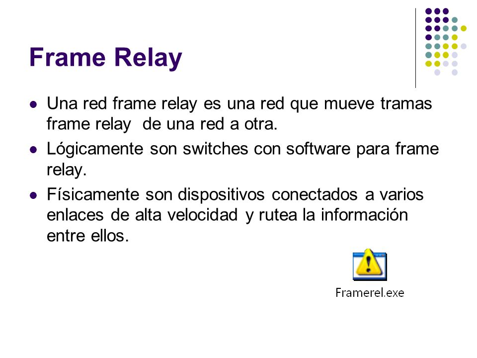 Frame Relay Una red frame relay es una red que mueve tramas frame relay de una red a otra. Lógicamente son switches con software para frame relay.