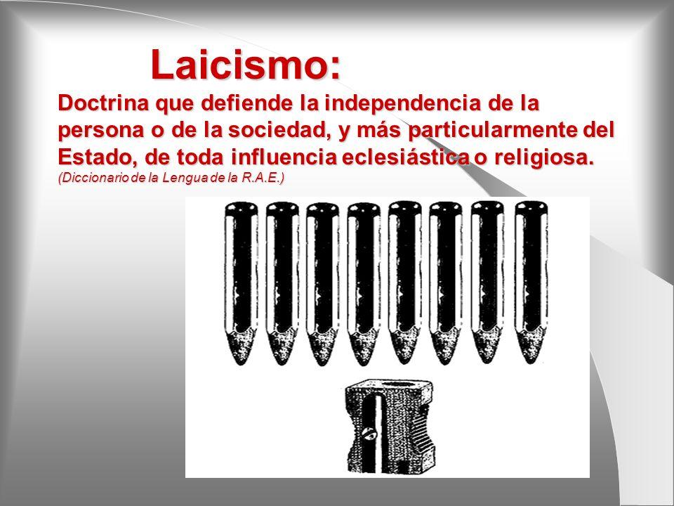 Laicismo: Doctrina que defiende la independencia de la persona o de la sociedad, y más particularmente del Estado, de toda influencia eclesiástica o religiosa.