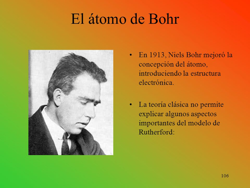 El átomo de Bohr En 1913, Niels Bohr mejoró la concepción del átomo, introduciendo la estructura electrónica.