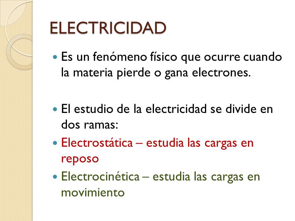 ELECTRICIDAD Es un fenómeno físico que ocurre cuando la materia pierde o gana electrones. El estudio de la electricidad se divide en dos ramas:
