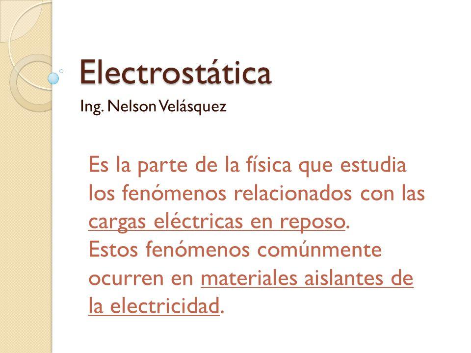 Electrostática Ing. Nelson Velásquez. Es la parte de la física que estudia los fenómenos relacionados con las cargas eléctricas en reposo.