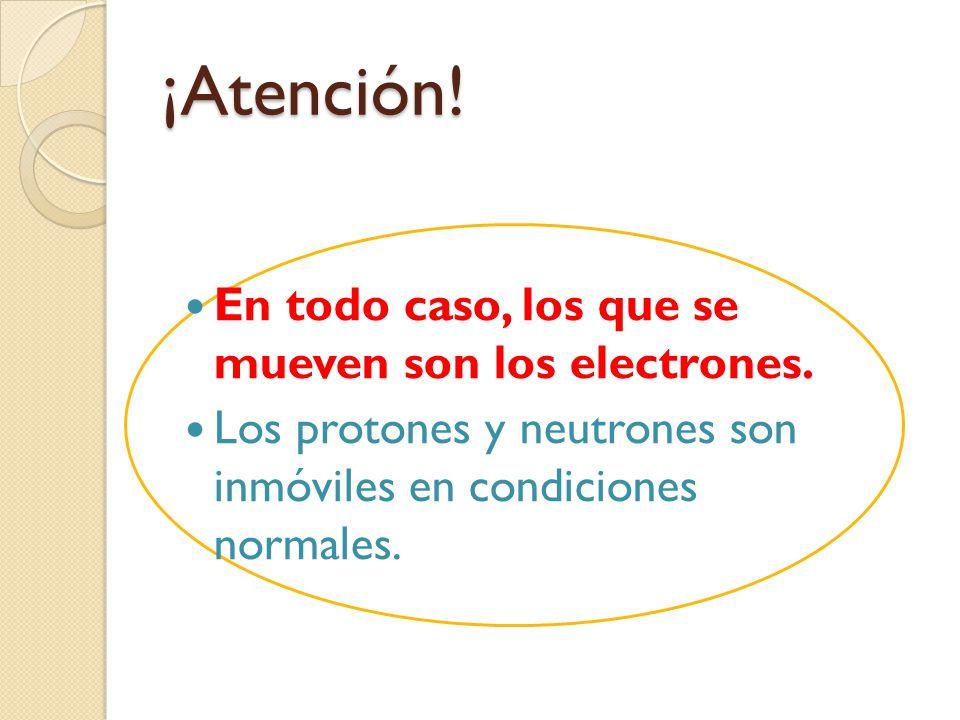 ¡Atención! En todo caso, los que se mueven son los electrones.