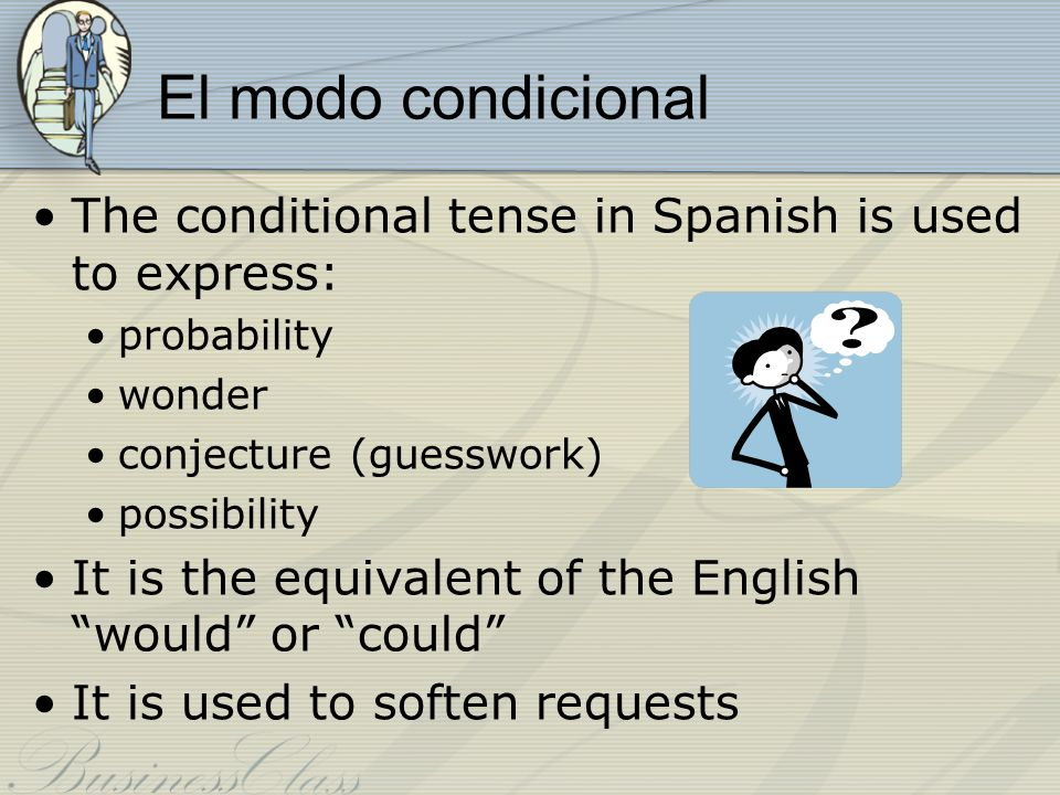El modo condicional The conditional tense in Spanish is used to express: probability. wonder. conjecture (guesswork)