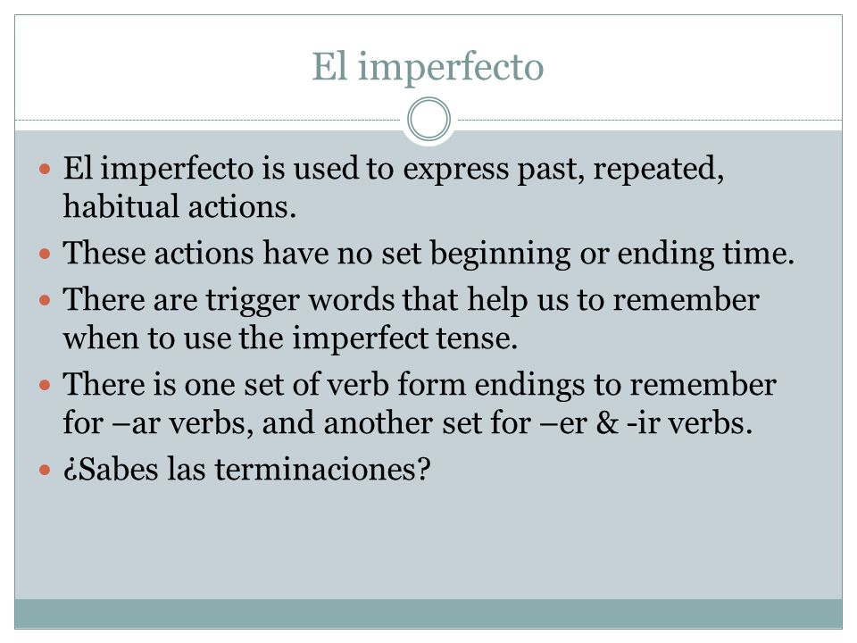 El imperfecto El imperfecto is used to express past, repeated, habitual actions. These actions have no set beginning or ending time.