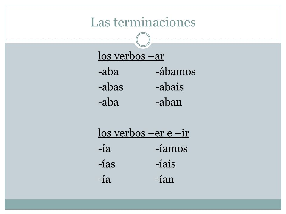 Las terminaciones los verbos –ar -aba -ábamos -abas -abais -aba -aban los verbos –er e –ir -ía -íamos -ías -íais -ía -ían