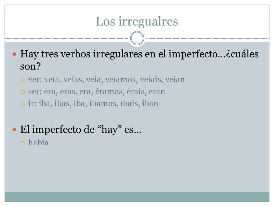 Los irregualres Hay tres verbos irregulares en el imperfecto…¿cuáles son ver: veía, veías, veía, veíamos, veíais, veían.