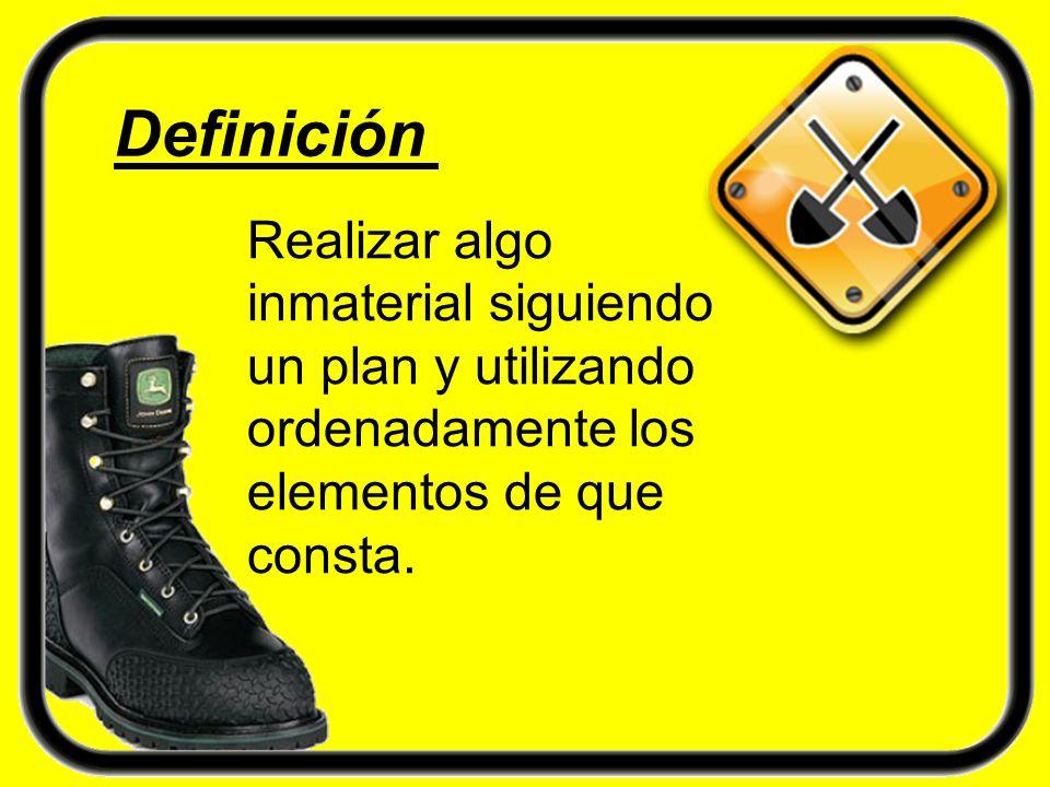 Definición Realizar algo inmaterial siguiendo un plan y utilizando ordenadamente los elementos de que consta.