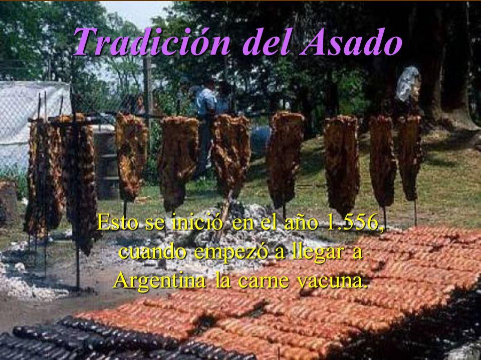 Tradición del Asado Esto se inició en el año 1.556, cuando empezó a llegar a Argentina la carne vacuna.