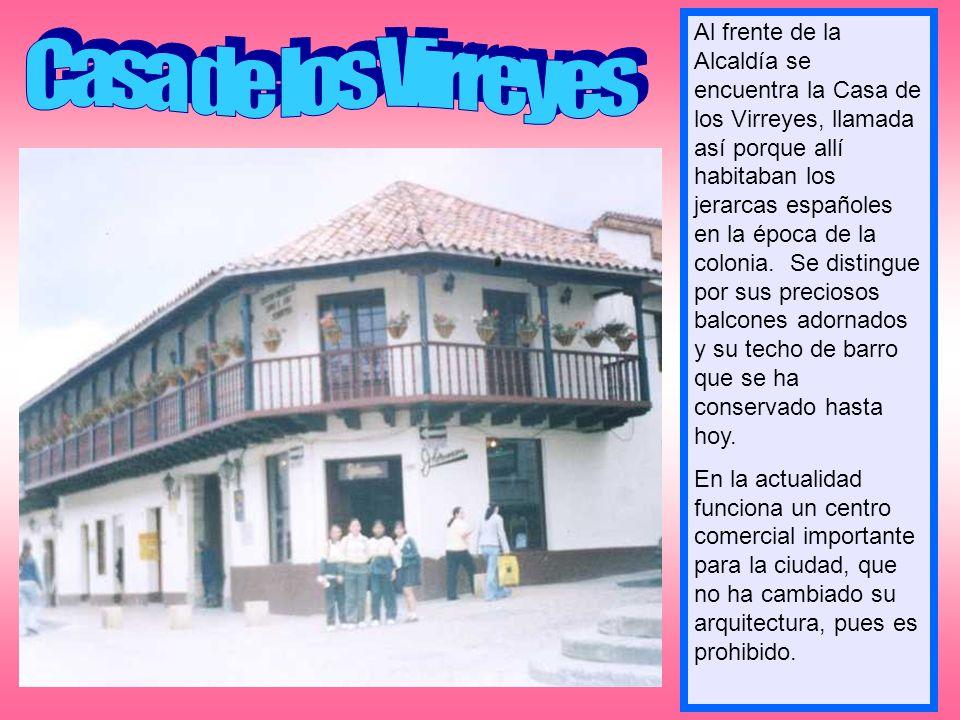 Al frente de la Alcaldía se encuentra la Casa de los Virreyes, llamada así porque allí habitaban los jerarcas españoles en la época de la colonia. Se distingue por sus preciosos balcones adornados y su techo de barro que se ha conservado hasta hoy.