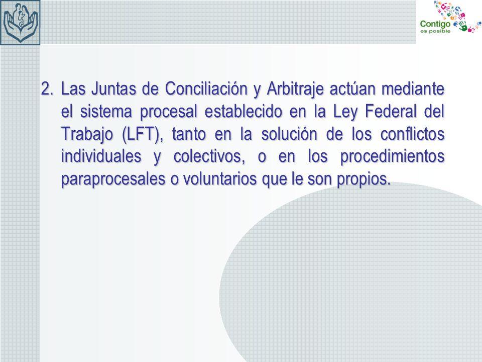 Las Juntas de Conciliación y Arbitraje actúan mediante el sistema procesal establecido en la Ley Federal del Trabajo (LFT), tanto en la solución de los conflictos individuales y colectivos, o en los procedimientos paraprocesales o voluntarios que le son propios.