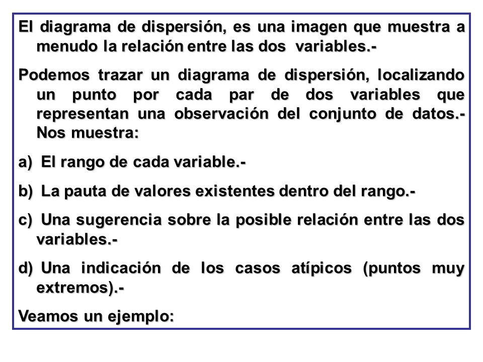 El diagrama de dispersión, es una imagen que muestra a menudo la relación entre las dos variables.-