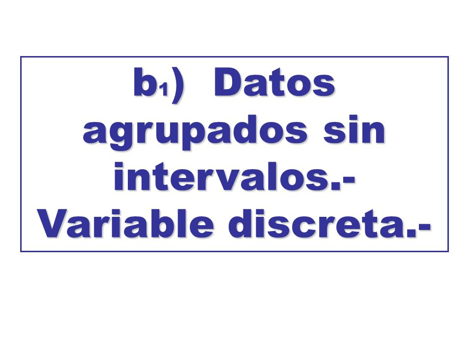 b1) Datos agrupados sin intervalos.- Variable discreta.-