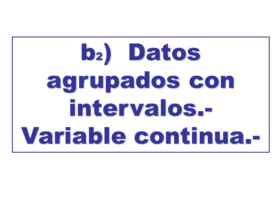 b2) Datos agrupados con intervalos.- Variable continua.-