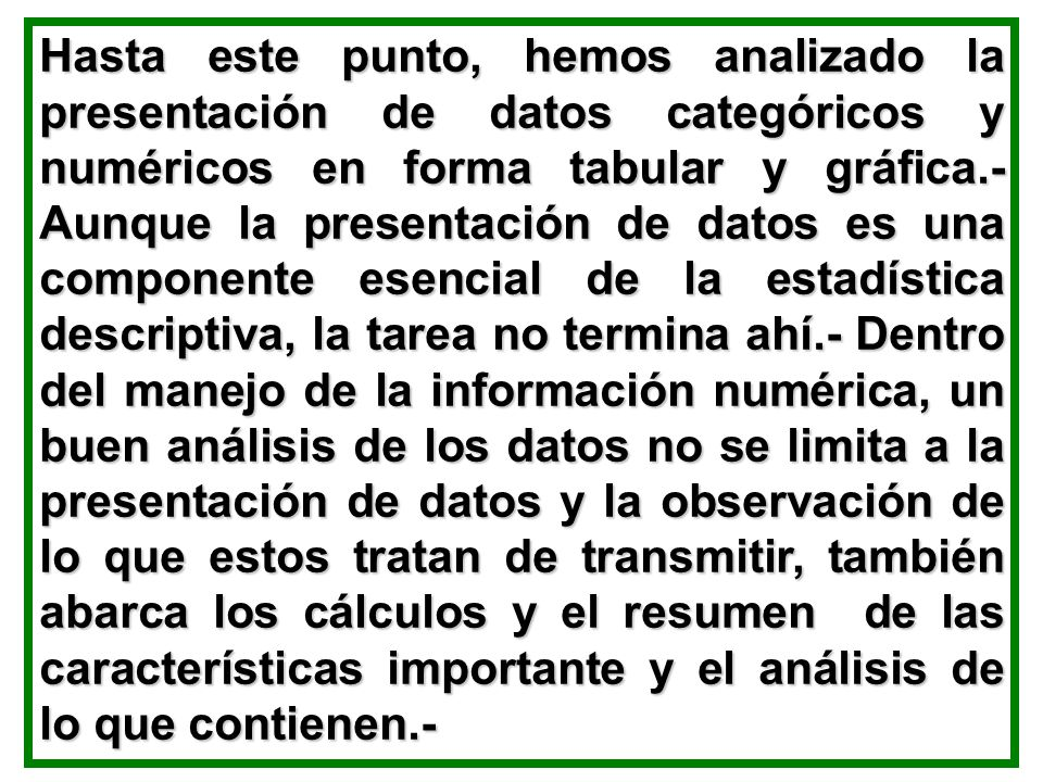 Hasta este punto, hemos analizado la presentación de datos categóricos y numéricos en forma tabular y gráfica.- Aunque la presentación de datos es una componente esencial de la estadística descriptiva, la tarea no termina ahí.- Dentro del manejo de la información numérica, un buen análisis de los datos no se limita a la presentación de datos y la observación de lo que estos tratan de transmitir, también abarca los cálculos y el resumen de las características importante y el análisis de lo que contienen.-