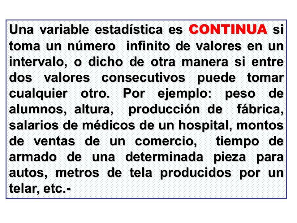 Una variable estadística es CONTINUA si toma un número infinito de valores en un intervalo, o dicho de otra manera si entre dos valores consecutivos puede tomar cualquier otro.