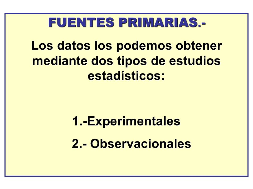 FUENTES PRIMARIAS.-Los datos los podemos obtener mediante dos tipos de estudios estadísticos: 1.-Experimentales.